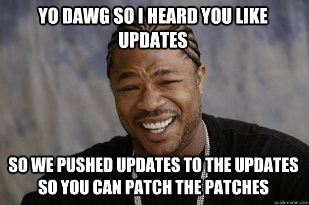 yo dawg so i heard you like updates so we pushed updates to  - Xzibit meme
