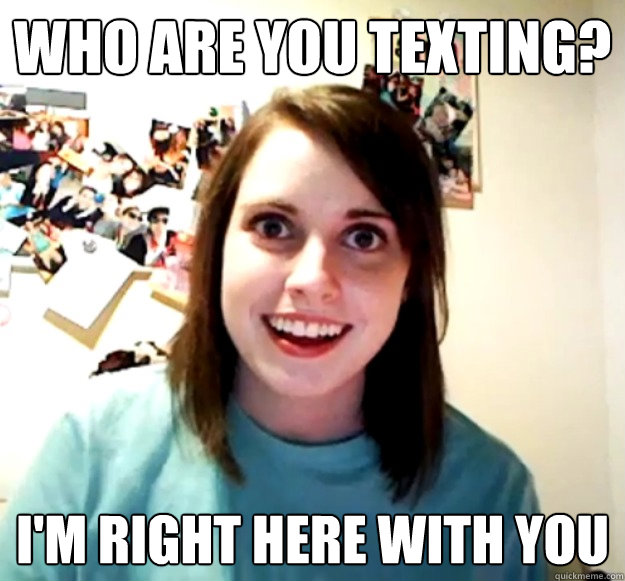 who are you texting im right here with you - Overly Attached Girlfriend