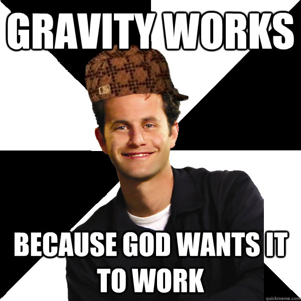 gravity works because god wants it to work - Scumbag Christian
