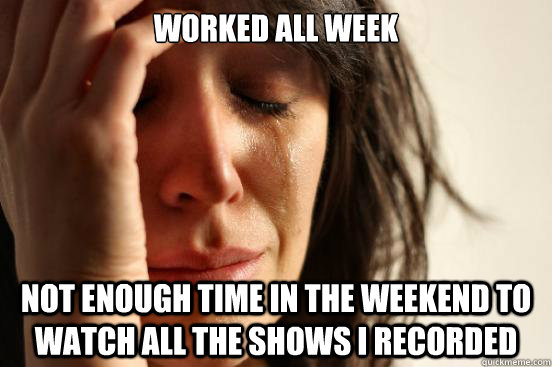 worked all week not enough time in the weekend to watch all  - First World Problems