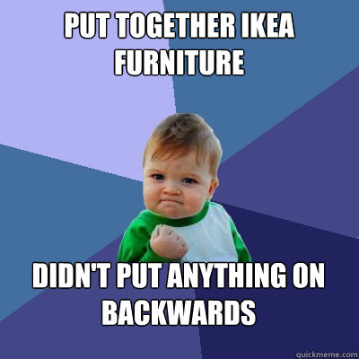 put together ikea furniture didnt put anything on backwards - Success Kid
