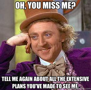 OH, YOU MISS ME? TELL ME AGAIN ABOUT ALL THE EXTENSIVE PLANS - Condescending Wonka
