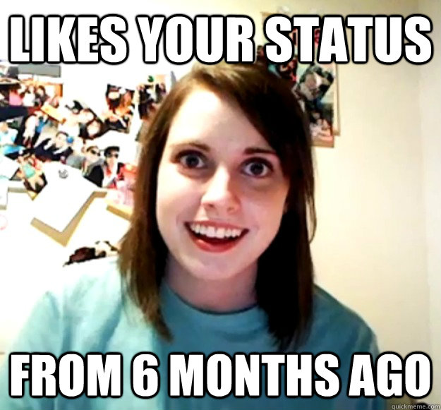 likes your status from 6 months ago - Overly Attached Girlfriend