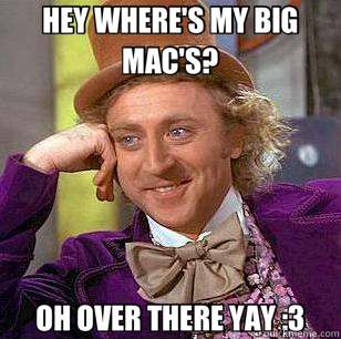 HEY WHERE'S MY BIG MAC'S? OH OVER THERE YAY :3 - Condescending Wonka