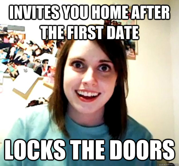 invites you home after the first date locks the doors - Overly Attached Girlfriend
