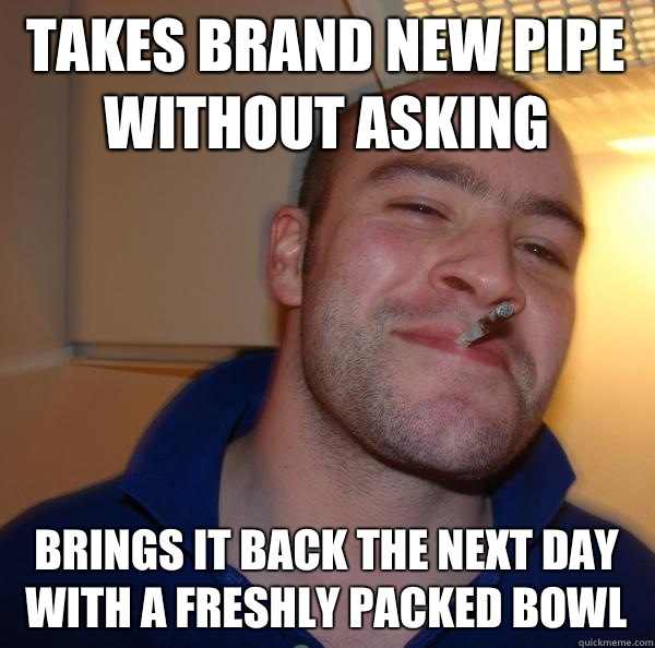 takes brand new pipe without asking brings it back the next  - Good Guy Greg