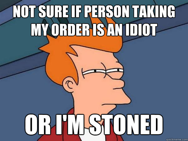 not sure if person taking my order is an idiot or im stoned - Futurama Fry