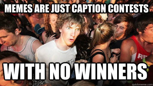 memes are just caption contests with no winners - Sudden Clarity Clarence