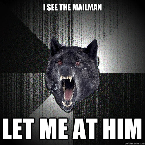 i see the mailman let me at him - Insanity Wolf