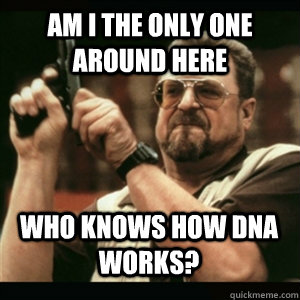 am i the only one around here who knows how dna works - AM I THE ONLY ONE AROUND HERE
