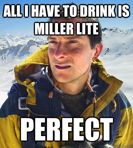 all i have to drink is miller lite perfect - BEAR GRILLS
