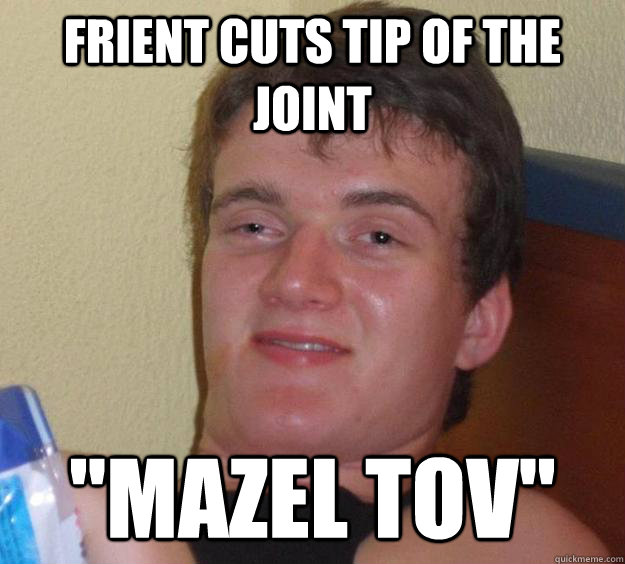 frient cuts tip of the joint mazel tov - 10 Guy