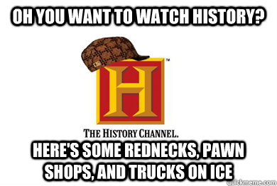 oh you want to watch history heres some rednecks pawn sho - Scumbag History Channel