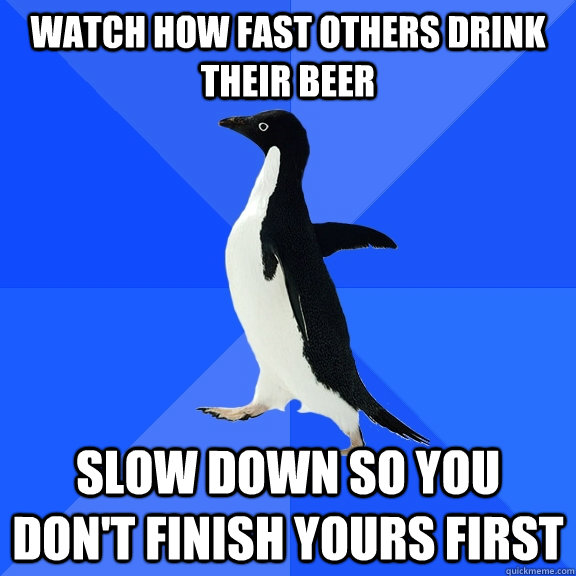 watch how fast others drink their beer slow down so you don - Socially Awkward Penguin