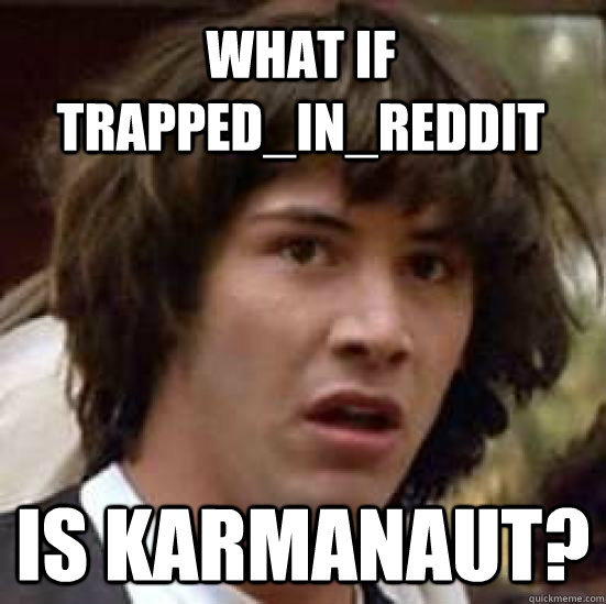 what if trappedinreddit is karmanaut - conspiracy keanu