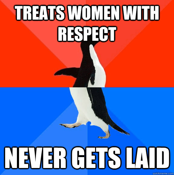treats women with respect never gets laid - Socially Awesome Awkward Penguin