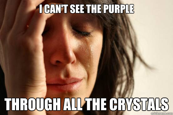 i cant see the purple through all the crystals  - First World Problems
