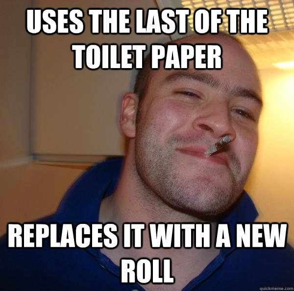 uses the last of the toilet paper replaces it with a new ro - Good Guy Greg