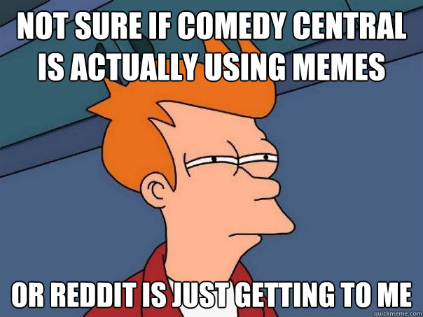 not sure if comedy central is actually using memes or reddit - Futurama Fry