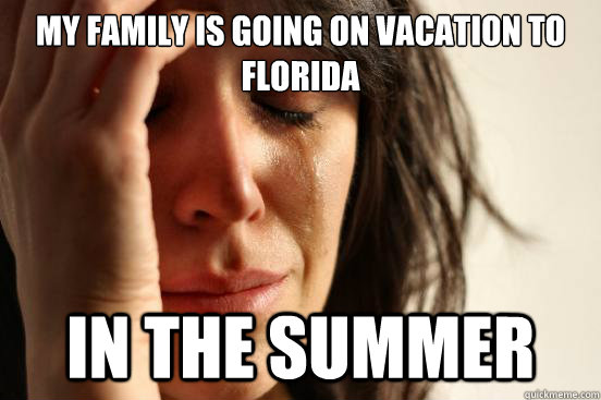 my family is going on vacation to florida in the summer - First World Problems