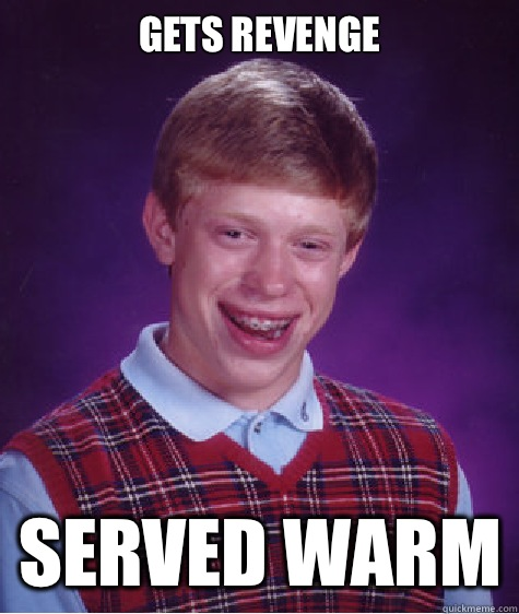 GETS REVENGE SERVED WARM - Bad Luck Brian