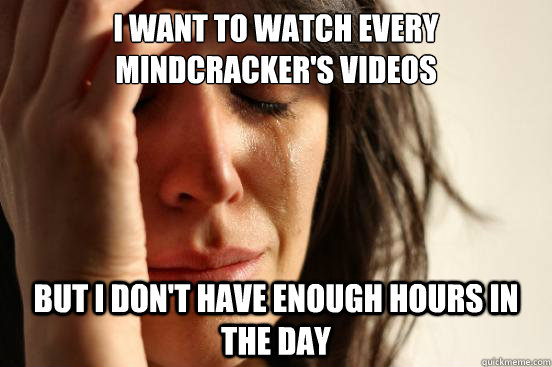 i want to watch every mindcrackers videos but i dont have  - First World Problems
