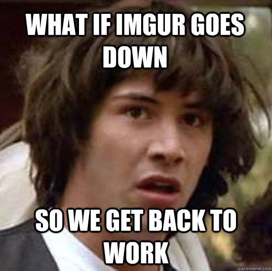 what if imgur goes down so we get back to work - conspiracy keanu