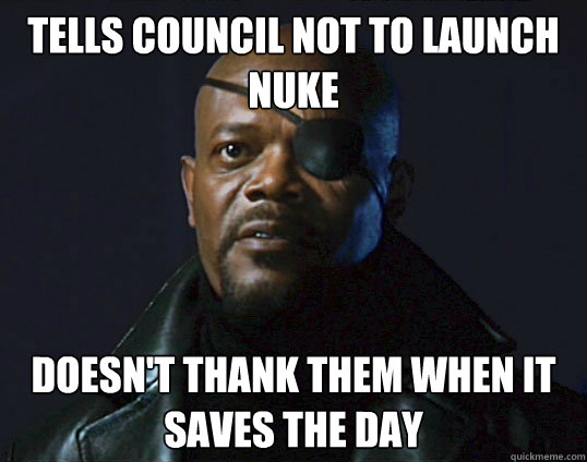 tells council not to launch nuke doesnt thank them when it  - Scumbag Nick Fury