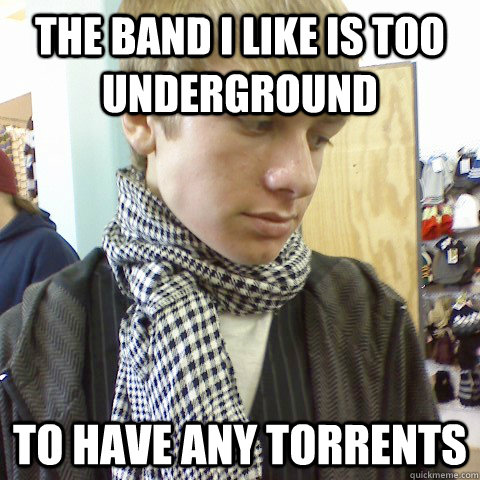 the band i like is too underground to have any torrents - First World Problems Hipster