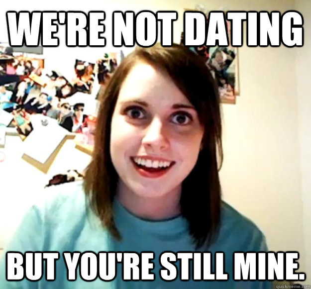 were not dating but youre still mine - Overly Attached Girlfriend