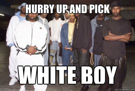 hurry up and pick white boy - 