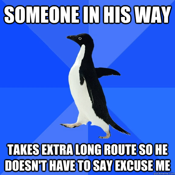 someone in his way takes extra long route so he doesnt have - Socially Awkward Penguin
