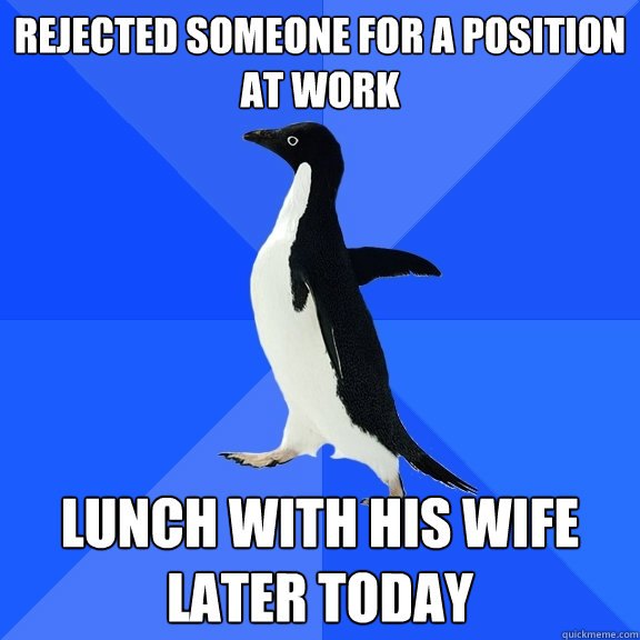 rejected someone for a position at work lunch with his wife  - Socially Awkward Penguin
