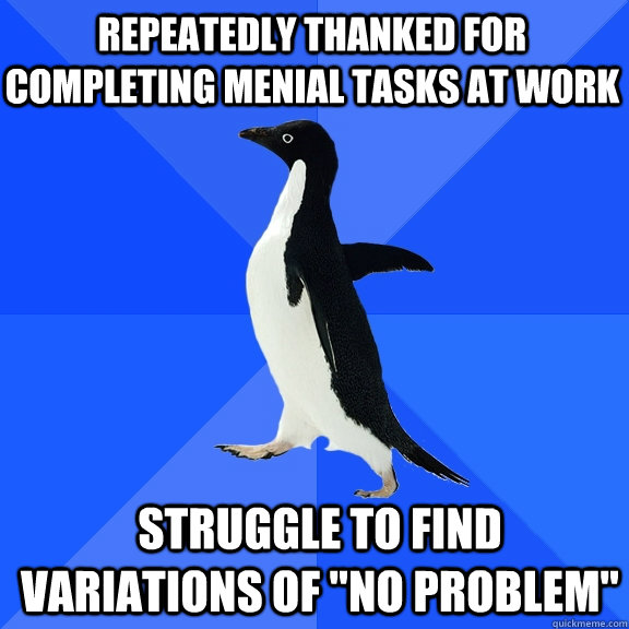 repeatedly thanked for completing menial tasks at work strug - Socially Awkward Penguin