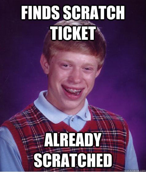 finds scratch ticket already scratched - Bad Luck Brian