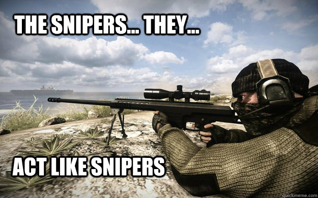 the snipers they act like snipers - 