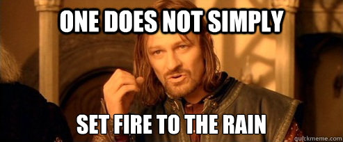 one does not simply set fire to the rain - One Does Not Simply
