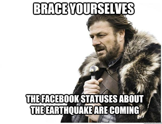brace yourselves the facebook statuses about the earthquake  - Imminent Ned