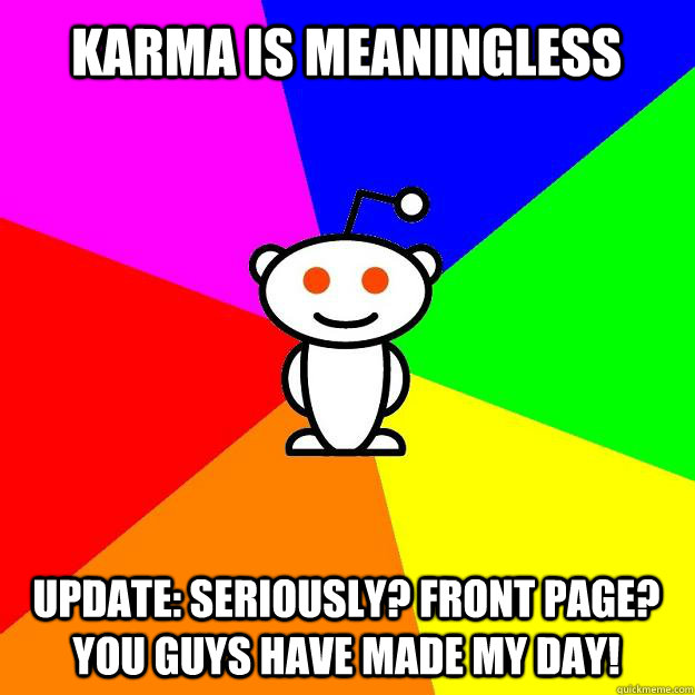 karma is meaningless update seriously front page you guys - Reddit Alien