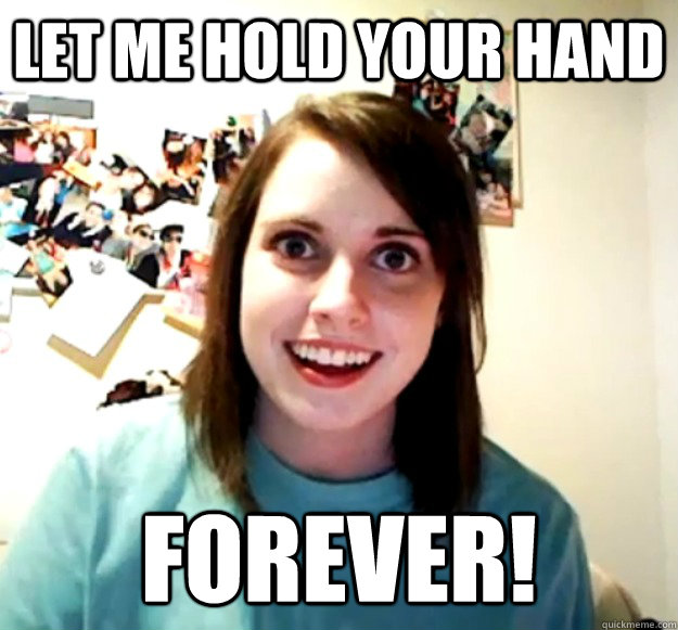 let me hold your hand forever - Overly Attached Girlfriend