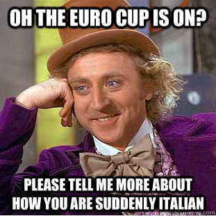 oh the euro cup is on please tell me more about how you are - Condescending Wonka