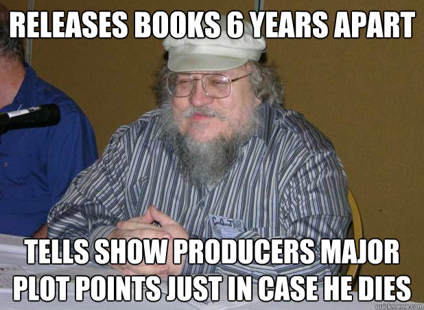 releases books 6 years apart tells show producers major plot - Scumbag George R.R. Martin