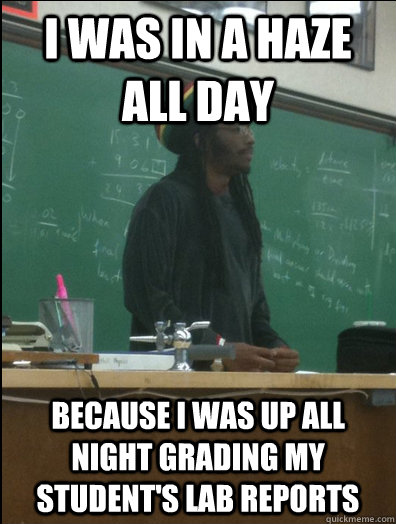 i was in a haze all day because i was up all night grading m - Rasta Science Teacher