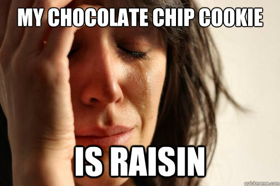 my chocolate chip cookie is raisin - First World Problems