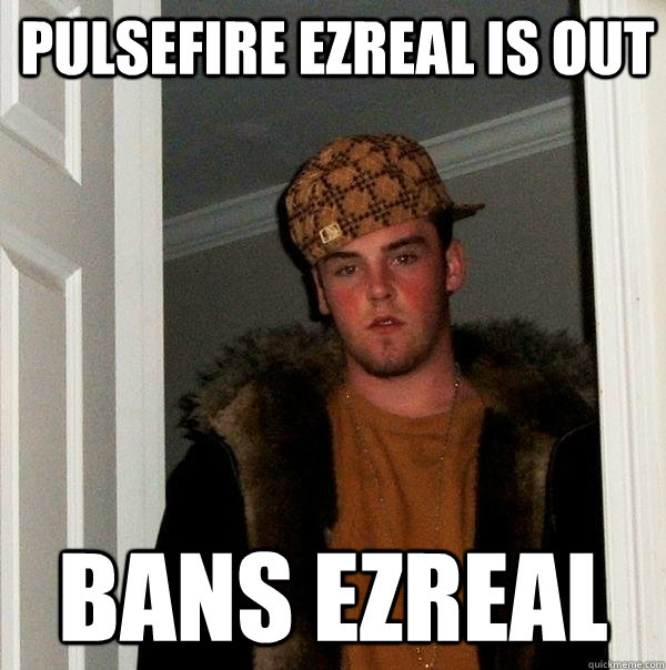 pulsefire ezreal is out bans ezreal - Scumbag Steve
