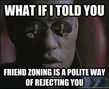 what if i told you friend zoning is a polite way of rejectin - Morpheus SC