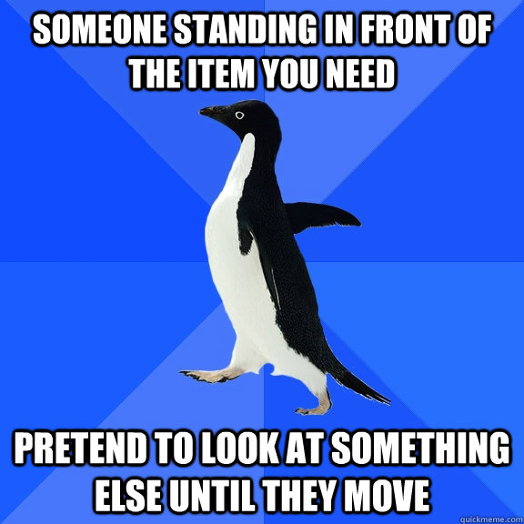 someone standing in front of the item you need pretend to lo - Socially Awkward Penguin
