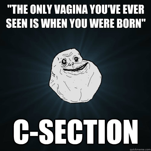 the only vagina youve ever seen is when you were born cs - Forever Alone