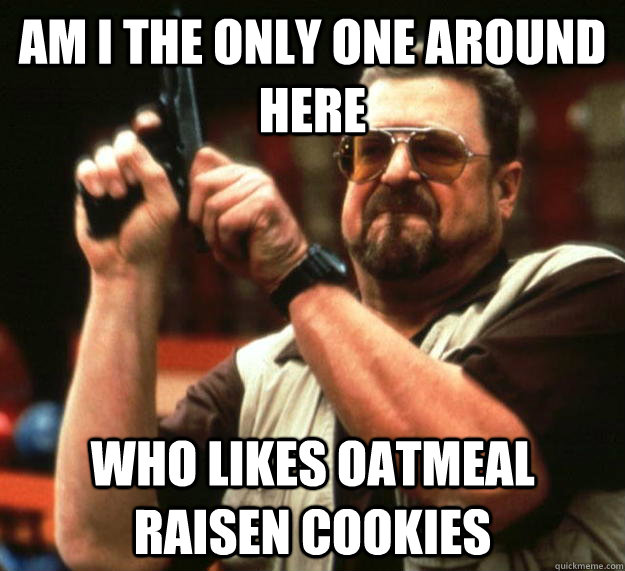 am i the only one around here who likes oatmeal raisen cooki - Angry Walter