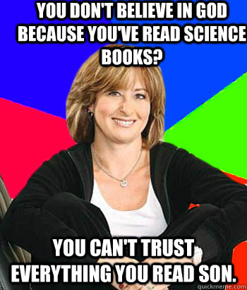 you dont believe in god because youve read science books  - Sheltering Suburban Mom